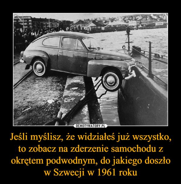Jeśli myślisz, że widziałeś już wszystko, to zobacz na zderzenie samochodu z okrętem podwodnym, do jakiego doszło w Szwecji w 1961 roku –