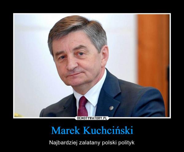 Marek Kuchciński – Najbardziej zalatany polski polityk