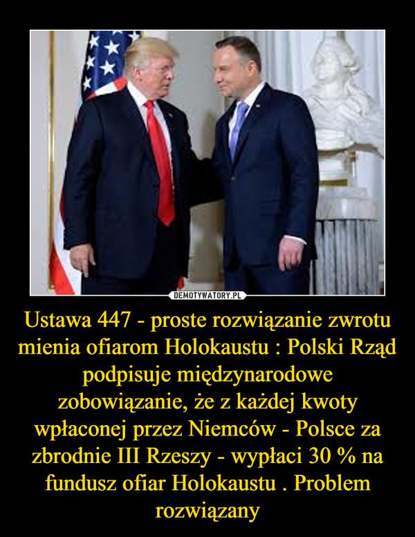 Ustawa 447 - proste rozwiązanie zwrotu mienia ofiarom Holokaustu : Polski Rząd podpisuje międzynarodowe zobowiązanie, że z każdej kwoty wpłaconej przez Niemców - Polsce za zbrodnie III Rzeszy - wypłaci 30 % na fundusz ofiar Holokaustu . Problem rozwiązany –