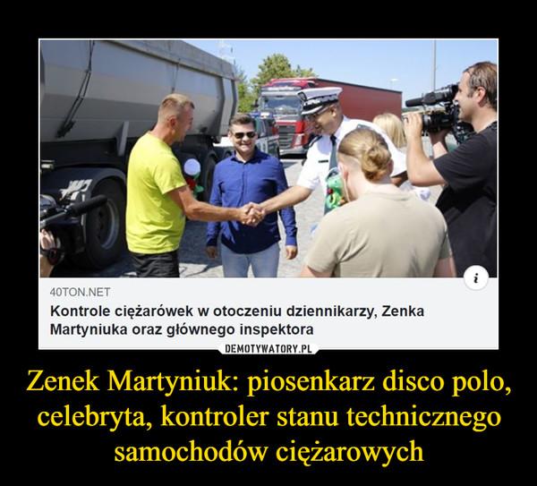Zenek Martyniuk: piosenkarz disco polo, celebryta, kontroler stanu technicznego samochodów ciężarowych