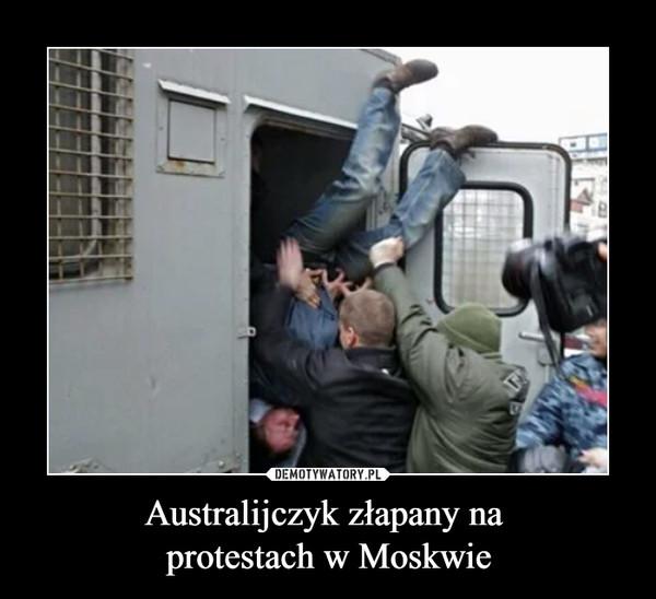 Australijczyk złapany na protestach w Moskwie –