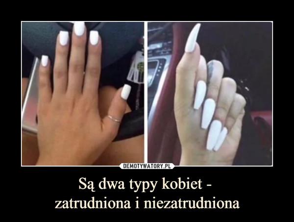 Są dwa typy kobiet - zatrudniona i niezatrudniona –