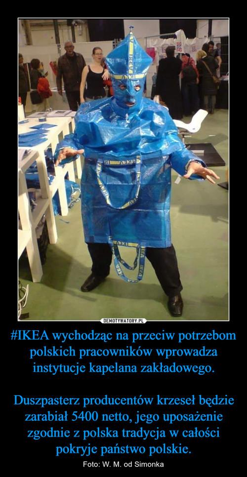 #IKEA wychodząc na przeciw potrzebom polskich pracowników wprowadza instytucje kapelana zakładowego.  Duszpasterz producentów krzeseł będzie zarabiał 5400 netto, jego uposażenie zgodnie z polska tradycja w całości pokryje państwo polskie.