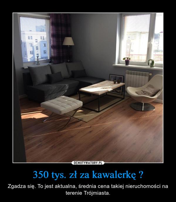 350 tys. zł za kawalerkę ? – Zgadza się. To jest aktualna, średnia cena takiej nieruchomości na terenie Trójmiasta.