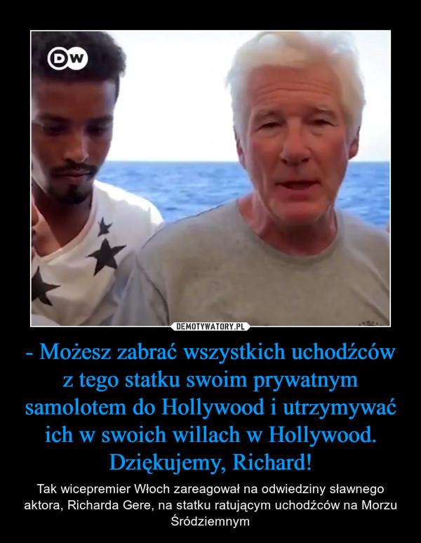 - Możesz zabrać wszystkich uchodźców z tego statku swoim prywatnym samolotem do Hollywood i utrzymywać ich w swoich willach w Hollywood. Dziękujemy, Richard! – Tak wicepremier Włoch zareagował na odwiedziny sławnego aktora, Richarda Gere, na statku ratującym uchodźców na Morzu Śródziemnym