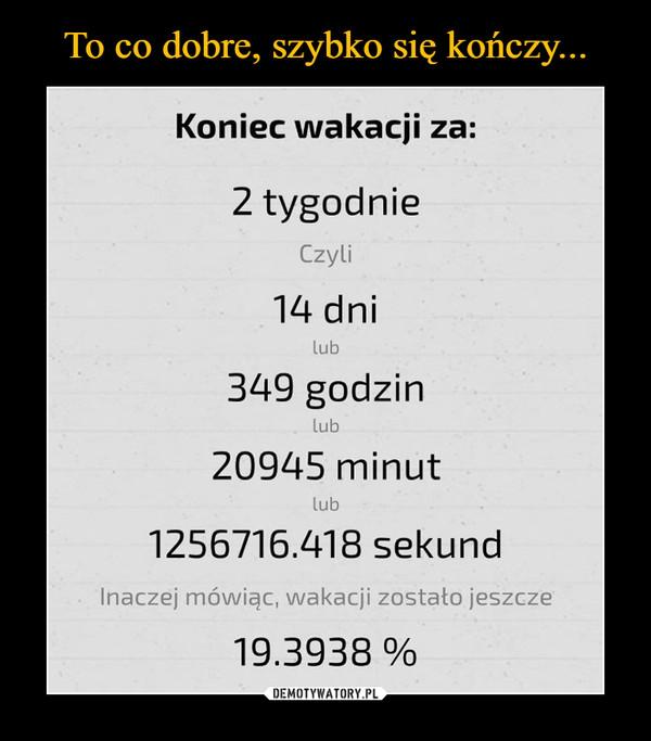 –  Koniec wakacji za: 2 tygodnie Czyli 14 dni 349 godzin 20945 minut 1256716.418 sekund Inaczej mówiąc, wakacji zostało jeszcze 19.3938 %