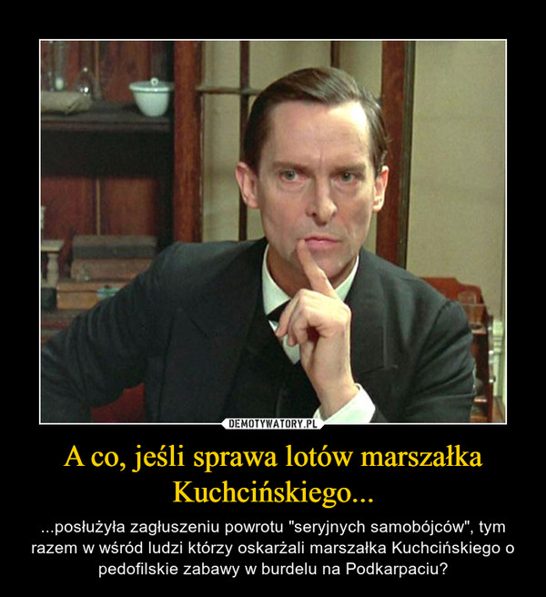 """A co, jeśli sprawa lotów marszałka Kuchcińskiego... – ...posłużyła zagłuszeniu powrotu """"seryjnych samobójców"""", tym razem w wśród ludzi którzy oskarżali marszałka Kuchcińskiego o pedofilskie zabawy w burdelu na Podkarpaciu?"""