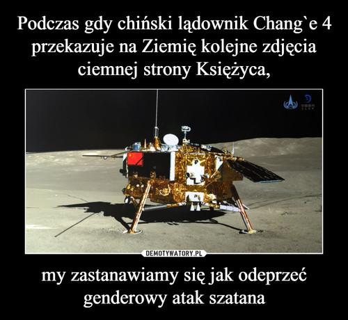 Podczas gdy chiński lądownik Chang`e 4 przekazuje na Ziemię kolejne zdjęcia ciemnej strony Księżyca, my zastanawiamy się jak odeprzeć genderowy atak szatana