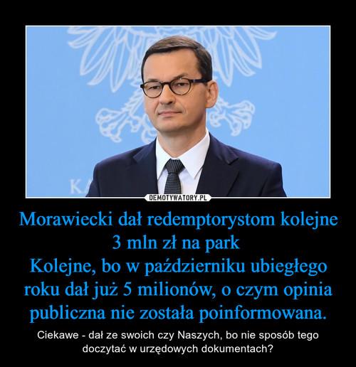 Morawiecki dał redemptorystom kolejne 3 mln zł na park  Kolejne, bo w październiku ubiegłego roku dał już 5 milionów, o czym opinia publiczna nie została poinformowana.