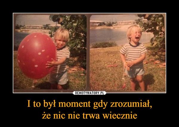 I to był moment gdy zrozumiał,że nic nie trwa wiecznie –