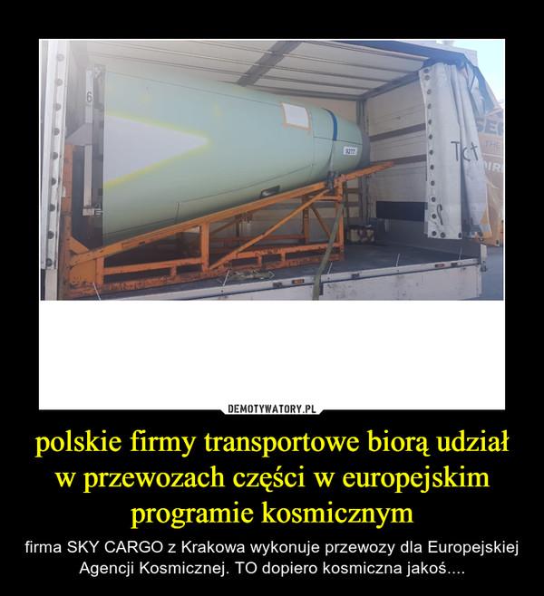 polskie firmy transportowe biorą udział w przewozach części w europejskim programie kosmicznym – firma SKY CARGO z Krakowa wykonuje przewozy dla Europejskiej Agencji Kosmicznej. TO dopiero kosmiczna jakoś....