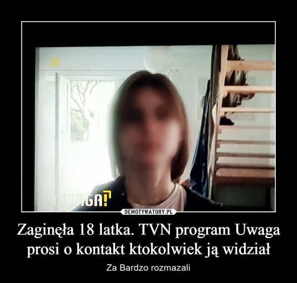 Zaginęła 18 latka. TVN program Uwaga prosi o kontakt ktokolwiek ją widział – Za Bardzo rozmazali