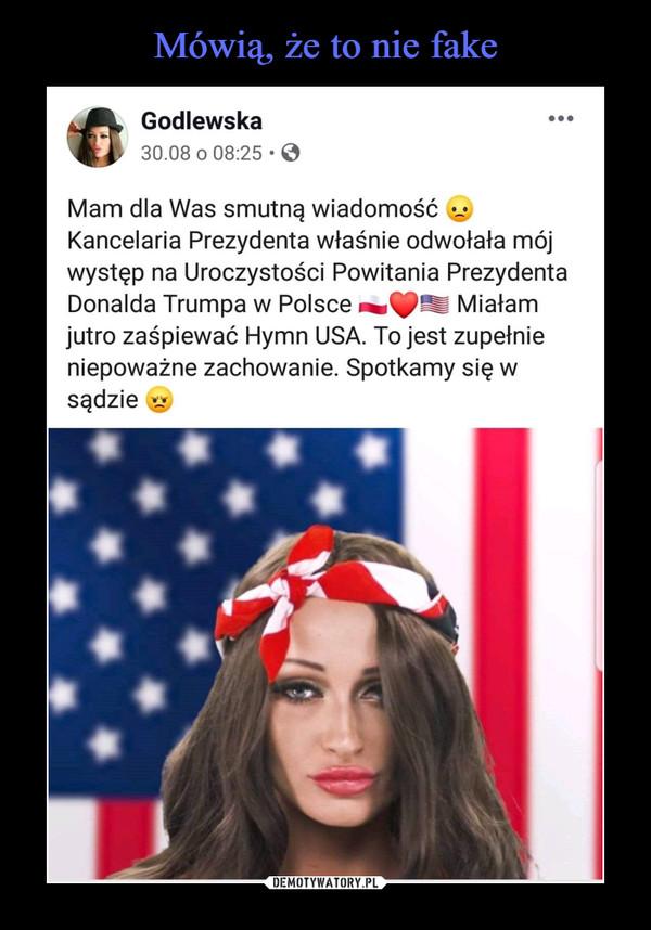 –  sJljL Godlewska30.08 o 08:25-0Mam dla Was smutną wiadomość ^Kancelaria Prezydenta właśnie odwołała mójwystęp na Uroczystości Powitania PrezydentaDonalda Trumpa w Polsce Miałamjutro zaśpiewać Hymn USA. To jest zupełnieniepoważne zachowanie. Spotkamy się wsądzie