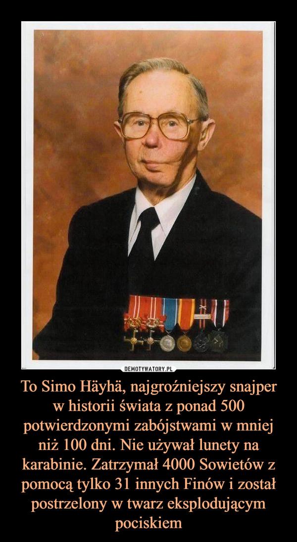 To Simo Häyhä, najgroźniejszy snajper w historii świata z ponad 500 potwierdzonymi zabójstwami w mniej niż 100 dni. Nie używał lunety na karabinie. Zatrzymał 4000 Sowietów z pomocą tylko 31 innych Finów i został postrzelony w twarz eksplodującym pociskiem –