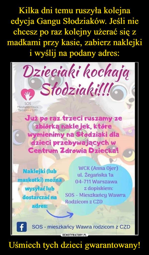 Uśmiech tych dzieci gwarantowany! –  (Anna Ojer) ul. Żegańska 1a maskotki można 04-711 Warszawa wysyłać lub z dopiskiem: dostarczać na SOS - Mieszkańcy Wawra Rodzicom z CZD adres: 13 SOS - mieszkańcy Wawra rodzicom z CZD