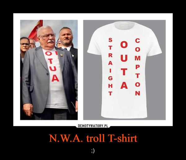 N.W.A. troll T-shirt – ;)