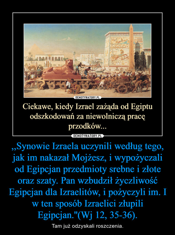 ,,Synowie Izraela uczynili według tego, jak im nakazał Mojżesz, i wypożyczali od Egipcjan przedmioty srebne i złote oraz szaty. Pan wzbudził życzliwość Egipcjan dla Izraelitów, i pożyczyli im. I w ten sposób Izraelici złupili Egipcjan.''(Wj 12, 35-36). – Tam już odzyskali roszczenia.