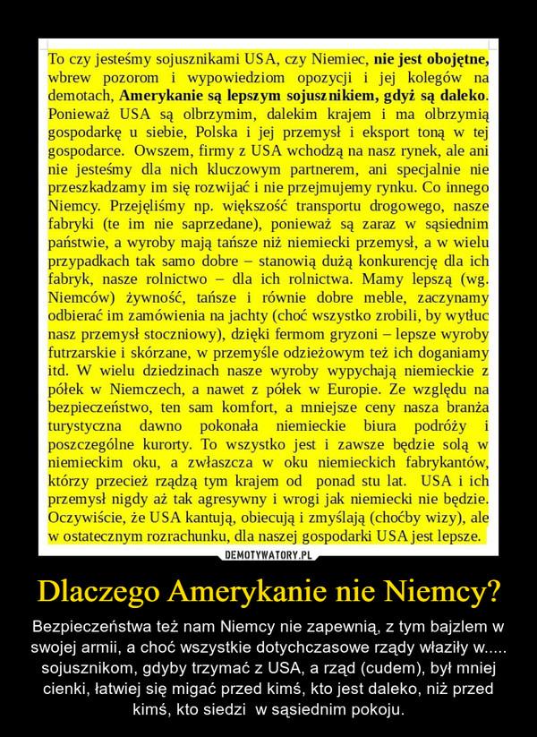 Dlaczego Amerykanie nie Niemcy? – Bezpieczeństwa też nam Niemcy nie zapewnią, z tym bajzlem w swojej armii, a choć wszystkie dotychczasowe rządy właziły w..... sojusznikom, gdyby trzymać z USA, a rząd (cudem), był mniej cienki, łatwiej się migać przed kimś, kto jest daleko, niż przed kimś, kto siedzi  w sąsiednim pokoju.