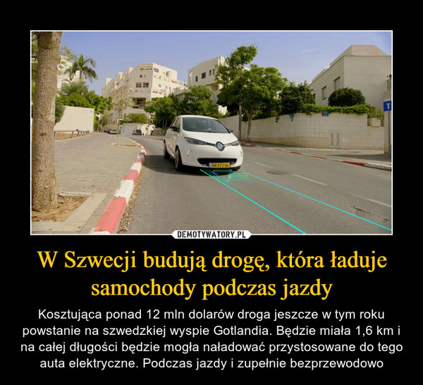 W Szwecji budują drogę, która ładuje samochody podczas jazdy – Kosztująca ponad 12 mln dolarów droga jeszcze w tym roku powstanie na szwedzkiej wyspie Gotlandia. Będzie miała 1,6 km i na całej długości będzie mogła naładować przystosowane do tego auta elektryczne. Podczas jazdy i zupełnie bezprzewodowo
