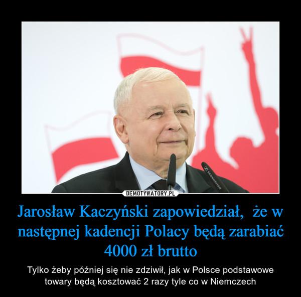 Jarosław Kaczyński zapowiedział,  że w następnej kadencji Polacy będą zarabiać 4000 zł brutto – Tylko żeby później się nie zdziwił, jak w Polsce podstawowe towary będą kosztować 2 razy tyle co w Niemczech