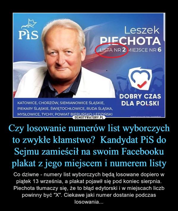 """Czy losowanie numerów list wyborczych to zwykłe kłamstwo?  Kandydat PiS do Sejmu zamieścił na swoim Facebooku plakat z jego miejscem i numerem listy – Co dziwne - numery list wyborczych będą losowane dopiero w piątek 13 września, a plakat pojawił się pod koniec sierpnia. Piechota tłumaczy się, że to błąd edytorski i w miejscach liczb powinny być """"X"""". Ciekawe jaki numer dostanie podczas losowania..."""