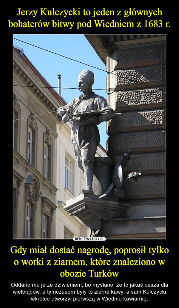 Gdy miał dostać nagrodę, poprosił tylko o worki z ziarnem, które znaleziono w obozie Turków – Oddano mu je ze dziwieniem, bo myślano, że to jakaś pasza dla wielbłądów, a tymczasem były to ziarna kawy, a sam Kulczycki wkrótce otworzył pierwszą w Wiedniu kawiarnię.