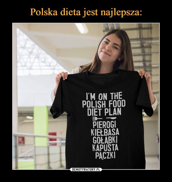 –  I'M ON THEPOLISH FOODDIET PLANPIEROGIKIELBASAGOŁABKIKAPUSTAPACZKI
