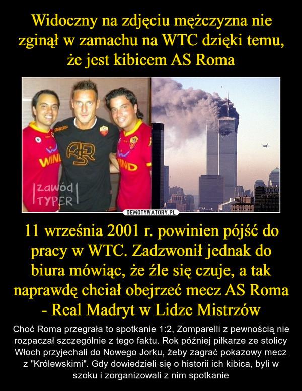 """11 września 2001 r. powinien pójść do pracy w WTC. Zadzwonił jednak do biura mówiąc, że źle się czuje, a tak naprawdę chciał obejrzeć mecz AS Roma - Real Madryt w Lidze Mistrzów – Choć Roma przegrała to spotkanie 1:2, Zomparelli z pewnością nie rozpaczał szczególnie z tego faktu. Rok później piłkarze ze stolicy Włoch przyjechali do Nowego Jorku, żeby zagrać pokazowy mecz z """"Królewskimi"""". Gdy dowiedzieli się o historii ich kibica, byli w szoku i zorganizowali z nim spotkanie"""