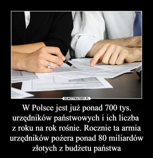 W Polsce jest już ponad 700 tys. urzędników państwowych i ich liczba z roku na rok rośnie. Rocznie ta armia urzędników pożera ponad 80 miliardów złotych z budżetu państwa –