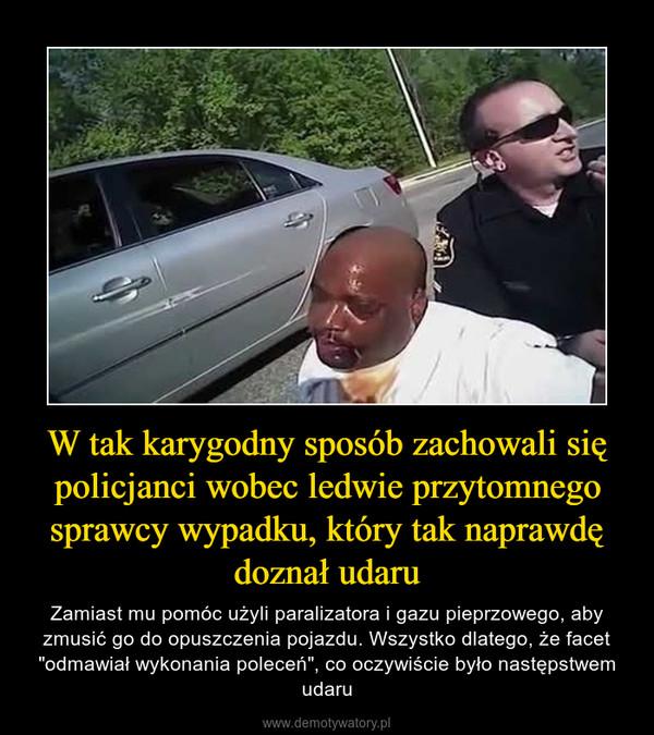 """W tak karygodny sposób zachowali się policjanci wobec ledwie przytomnego sprawcy wypadku, który tak naprawdę doznał udaru – Zamiast mu pomóc użyli paralizatora i gazu pieprzowego, aby zmusić go do opuszczenia pojazdu. Wszystko dlatego, że facet """"odmawiał wykonania poleceń"""", co oczywiście było następstwem udaru"""