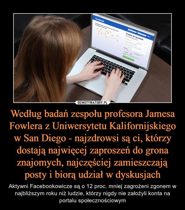 Według badań zespołu profesora Jamesa Fowlera z Uniwersytetu Kalifornijskiego w San Diego - najzdrowsi są ci, którzy dostają najwięcej zaproszeń do grona znajomych, najczęściej zamieszczają posty i biorą udział w dyskusjach – Aktywni Facebookowicze są o 12 proc. mniej zagrożeni zgonem w najbliższym roku niż ludzie, którzy nigdy nie założyli konta na portalu społecznościowym