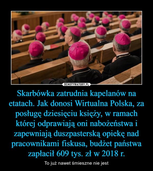 Skarbówka zatrudnia kapelanów na etatach. Jak donosi Wirtualna Polska, za posługę dziesięciu księży, w ramach której odprawiają oni nabożeństwa i zapewniają duszpasterską opiekę nad pracownikami fiskusa, budżet państwa zapłacił 609 tys. zł w 2018 r. – To już nawet śmieszne nie jest