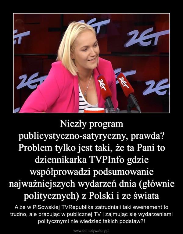 Niezły program publicystyczno-satyryczny, prawda? Problem tylko jest taki, że ta Pani to dziennikarka TVPInfo gdzie współprowadzi podsumowanie najważniejszych wydarzeń dnia (głównie politycznych) z Polski i ze świata – A że w PiSowskiej TVRepublika zatrudniali taki ewenement to trudno, ale pracując w publicznej TV i zajmując się wydarzeniami politycznymi nie wiedzieć takich podstaw?!