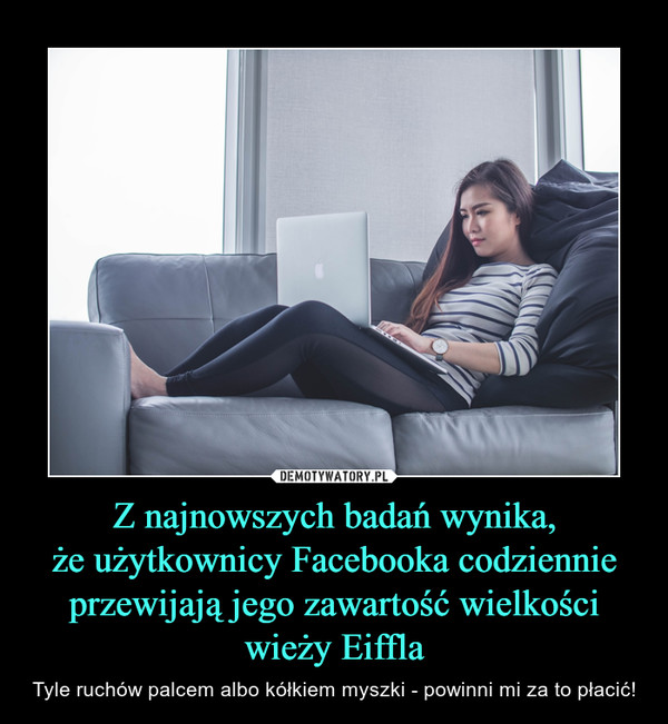Z najnowszych badań wynika,że użytkownicy Facebooka codziennie przewijają jego zawartość wielkości wieży Eiffla – Tyle ruchów palcem albo kółkiem myszki - powinni mi za to płacić!