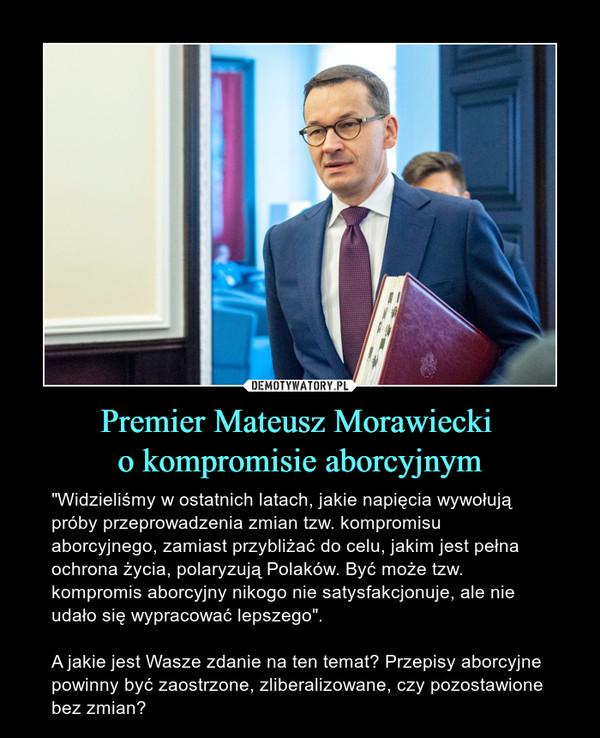 """Premier Mateusz Morawiecki o kompromisie aborcyjnym – """"Widzieliśmy w ostatnich latach, jakie napięcia wywołują próby przeprowadzenia zmian tzw. kompromisu aborcyjnego, zamiast przybliżać do celu, jakim jest pełna ochrona życia, polaryzują Polaków. Być może tzw. kompromis aborcyjny nikogo nie satysfakcjonuje, ale nie udało się wypracować lepszego"""".A jakie jest Wasze zdanie na ten temat? Przepisy aborcyjne powinny być zaostrzone, zliberalizowane, czy pozostawione bez zmian?"""