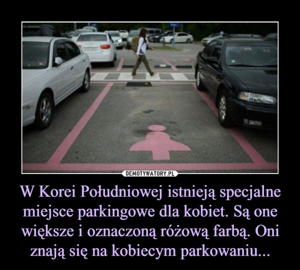 W Korei Południowej istnieją specjalne miejsce parkingowe dla kobiet. Są one większe i oznaczoną różową farbą. Oni znają się na kobiecym parkowaniu... –