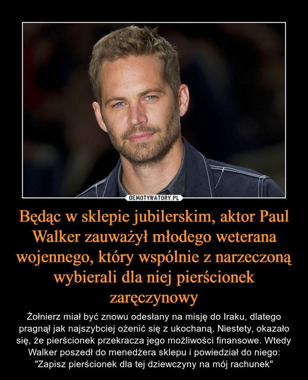 """Będąc w sklepie jubilerskim, aktor Paul Walker zauważył młodego weterana wojennego, który wspólnie z narzeczoną wybierali dla niej pierścionek zaręczynowy – Żołnierz miał być znowu odesłany na misję do Iraku, dlatego pragnął jak najszybciej ożenić się z ukochaną. Niestety, okazało się, że pierścionek przekracza jego możliwości finansowe. Wtedy Walker poszedł do menedżera sklepu i powiedział do niego: """"Zapisz pierścionek dla tej dziewczyny na mój rachunek"""""""