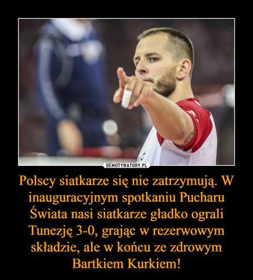 Polscy siatkarze się nie zatrzymują. W inauguracyjnym spotkaniu Pucharu Świata nasi siatkarze gładko ograli Tunezję 3-0, grając w rezerwowym składzie, ale w końcu ze zdrowym Bartkiem Kurkiem!