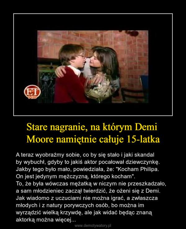 """Stare nagranie, na którym Demi Moore namiętnie całuje 15-latka – A teraz wyobraźmy sobie, co by się stało i jaki skandal by wybuchł, gdyby to jakiś aktor pocałował dziewczynkę.Jakby tego było mało, powiedziała, że: """"Kocham Philipa. On jest jedynym mężczyzną, którego kocham"""".To, że była wówczas mężatką w niczym nie przeszkadzało,a sam młodzieniec zaczął twierdzić, że ożeni się z Demi.Jak wiadomo z uczuciami nie można igrać, a zwłaszczamłodych i z natury porywczych osób, bo można im wyrządzić wielką krzywdę, ale jak widać będąc znaną aktorką można więcej..."""