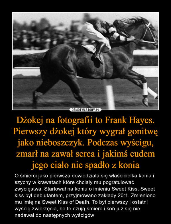 Dżokej na fotografii to Frank Hayes. Pierwszy dżokej który wygrał gonitwę jako nieboszczyk. Podczas wyścigu, zmarł na zawał serca i jakimś cudem jego ciało nie spadło z konia – O śmierci jako pierwsza dowiedziała się właścicielka konia i szychy w krawatach które chciały mu pogratulować zwycięstwa. Startował na koniu o imieniu Sweet Kiss. Sweet kiss był debiutantem, przyjmowano zakłady 20:1. Zmieniono mu imię na Sweet Kiss of Death. To był pierwszy i ostatni wyścig zwierzęcia, bo te czują śmierć i koń już się nie nadawał do następnych wyścigów