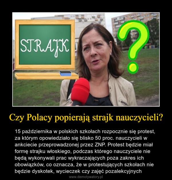 Czy Polacy popierają strajk nauczycieli? – 15 października w polskich szkołach rozpocznie się protest, za którym opowiedziało się blisko 50 proc. nauczycieli w ankciecie przeprowadzonej przez ZNP. Protest będzie miał formę strajku włoskiego, podczas którego nauczyciele nie będą wykonywali prac wykraczających poza zakres ich obowiązków, co oznacza, że w protestujących szkołach nie będzie dyskotek, wycieczek czy zajęć pozalekcyjnych
