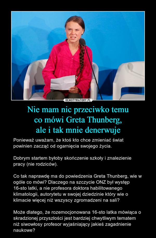 Nie mam nic przeciwko temuco mówi Greta Thunberg,ale i tak mnie denerwuje – Ponieważ uważam, że ktoś kto chce zmieniać świat powinien zacząć od ogarnięcia swojego życia. Dobrym startem byłoby skończenie szkoły i znalezienie pracy (nie rodziców). Co tak naprawdę ma do powiedzenia Greta Thunberg, wie w ogóle co mówi? Dlaczego na szczycie ONZ był występ 16-sto latki, a nie profesora doktora habilitowanego klimatologii, autorytetu w swojej dziedzinie który wie o klimacie więcej niż wszyscy zgromadzeni na sali?Może dlatego, że rozemocjonowana 16-sto latka mówiąca o skradzionej przyszłości jest bardziej chwytliwym tematem niż siwowłosy profesor wyjaśniający jakieś zagadnienie naukowe?