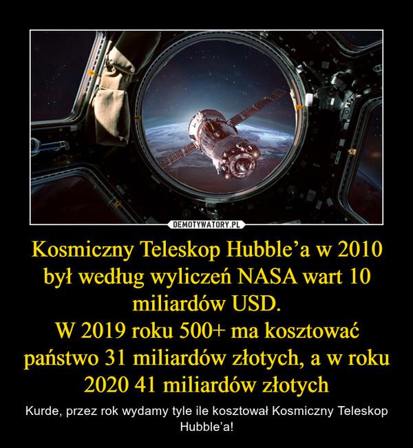 Kosmiczny Teleskop Hubble'a w 2010 był według wyliczeń NASA wart 10 miliardów USD.W 2019 roku 500+ ma kosztować państwo 31 miliardów złotych, a w roku 2020 41 miliardów złotych – Kurde, przez rok wydamy tyle ile kosztował Kosmiczny Teleskop Hubble'a!