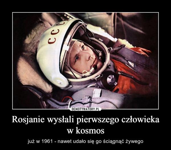 Rosjanie wysłali pierwszego człowieka w kosmos – już w 1961 - nawet udało się go ściągnąć żywego