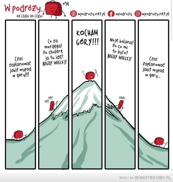 Kocham góry –  Czas zaplanować jakiś wypad w góry!!!Co za mordęga! Po cholerę ja tu idę? NIGDY WIĘCEJ!KOCHAM GÓRY!Moje kolana! Po co mi to było? NIGDY WIĘCEJ!Czas zaplanować jakiś wypad w góry...