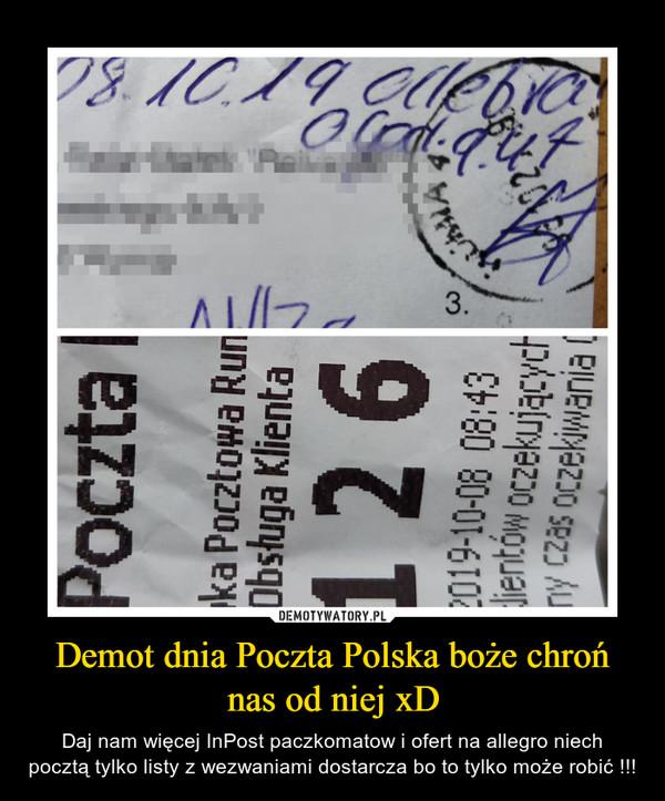Demot dnia Poczta Polska boże chroń nas od niej xD – Daj nam więcej InPost paczkomatow i ofert na allegro niech pocztą tylko listy z wezwaniami dostarcza bo to tylko może robić !!!