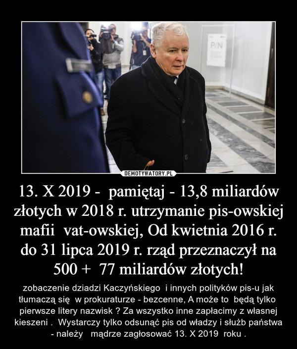 13. X 2019 -  pamiętaj - 13,8 miliardów złotych w 2018 r. utrzymanie pis-owskiej mafii  vat-owskiej, Od kwietnia 2016 r. do 31 lipca 2019 r. rząd przeznaczył na 500 +  77 miliardów złotych! – zobaczenie dziadzi Kaczyńskiego  i innych polityków pis-u jak tłumaczą się  w prokuraturze - bezcenne, A może to  będą tylko  pierwsze litery nazwisk ? Za wszystko inne zapłacimy z własnej kieszeni .  Wystarczy tylko odsunąć pis od władzy i służb państwa - należy   mądrze zagłosować 13. X 2019  roku .