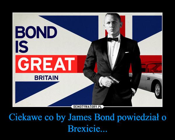 Ciekawe co by James Bond powiedział o Brexicie... –