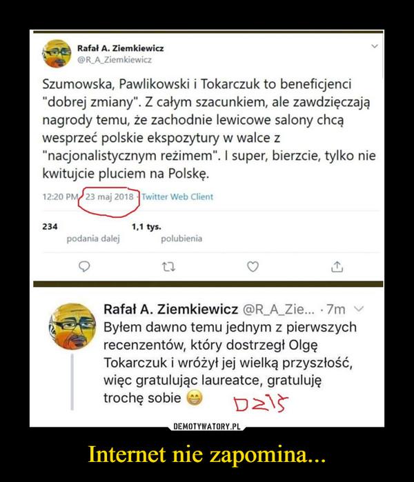 """Internet nie zapomina... –  Rafał A. Ziemkiewicz@R_A_ZiemkiewiczSzumowska, Pawlikowski i Tokarczuk to beneficjenci""""dobrej zmiany"""". Z całym szacunkiem, ale zawdzięczająnagrody temu, że zachodnie lewicowe salony chcąwesprzeć polskie ekspozytury w walce z""""nacjonalistycznym reżimem"""". I super, bierzcie, tylko niekwitujcie pluciem na Polskę.Rafał A. Ziemkiewicz @R_A_Zie... • 7m ^Byłem dawno temu jednym z pierwszychrecenzentów, który dostrzegł OlgęTokarczuk i wróżył jej wielką przyszłość,więc gratulując laureatce, gratulujętrochę sobie v-,"""