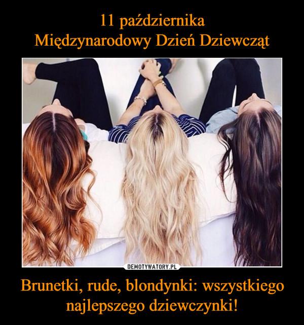 Brunetki, rude, blondynki: wszystkiego najlepszego dziewczynki! –
